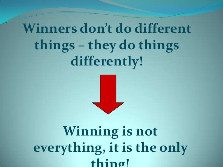 Winners don't do different things – they do things differently!<br />Winning is not everything, it is the only thing!<br />