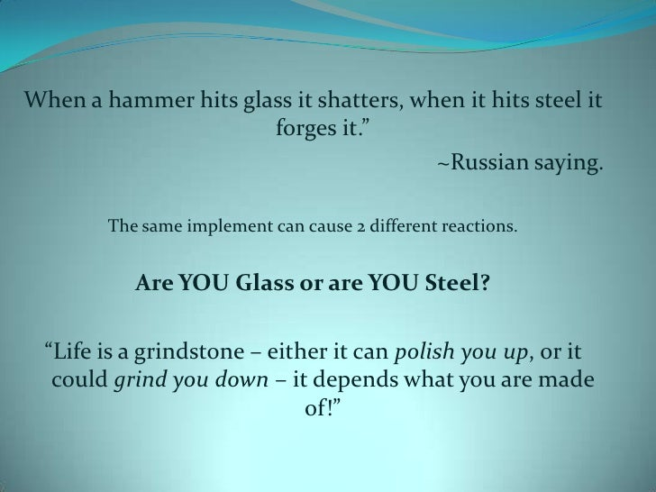 """When a hammer hits glass it shatters, when it hits steel it forges it.""""<br />~Russian saying.<br />The same implement can ..."""