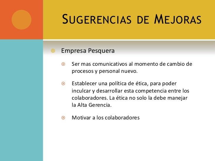 Sugerencias de Mejoras<br />EmpresaPesquera<br />Ser mas comunicativos al momento de cambio de procesos y personal nuevo.<...