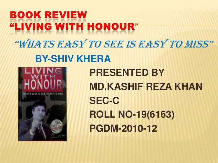 """BOOK REVIEW""""LIVING WITH HONOUR""""<br />""""WHATS EASY TO SEE IS EASY TO MISS""""<br />BY-SHIV KHERA<br />PRESENTED BY<br />  ..."""