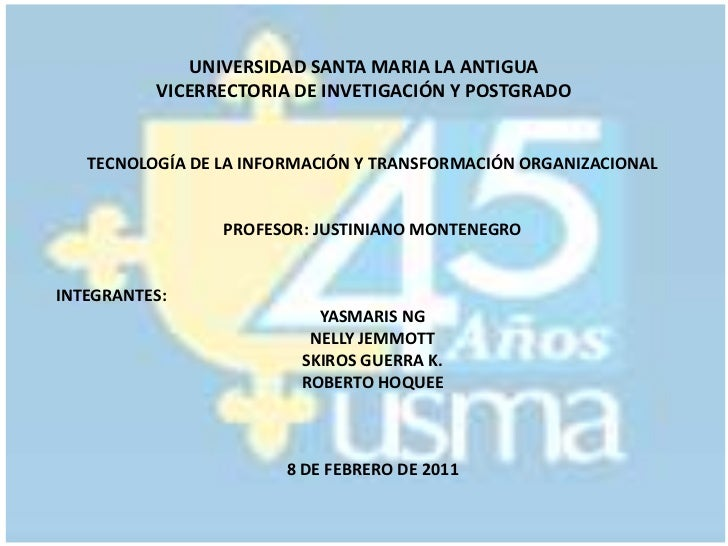 UNIVERSIDAD SANTA MARIA LA ANTIGUAVICERRECTORIA DE INVETIGACIÓN Y POSTGRADO<br />TECNOLOGÍA DE LA INFORMACIÓN Y TRANSFORMA...