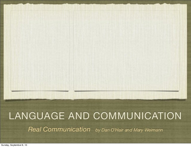 LANGUAGE AND COMMUNICATION Real Communication by Dan O'Hair and Mary Weimann Sunday, September 8, 13