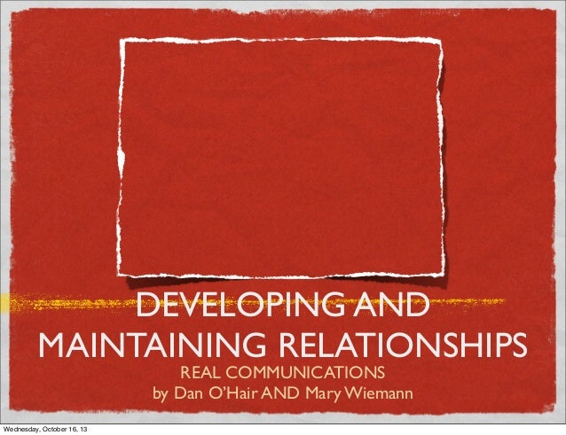 DEVELOPING AND MAINTAINING RELATIONSHIPS REAL COMMUNICATIONS by Dan O'Hair AND Mary Wiemann  Wednesday, October 16, 13
