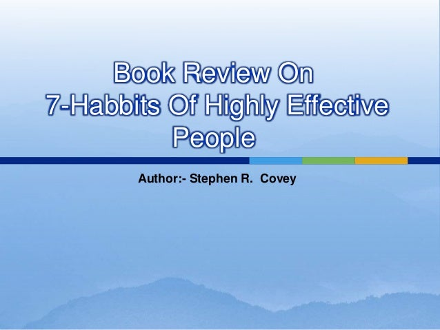 book review 7 habits of highly The 7 habits of highly effective people, first published in 1989, is a business and self-help book written by stephen covey covey presents an approach to being effective in attaining goals by aligning oneself to what he calls true north principles based on a character ethic that he presents as universal and timeless.