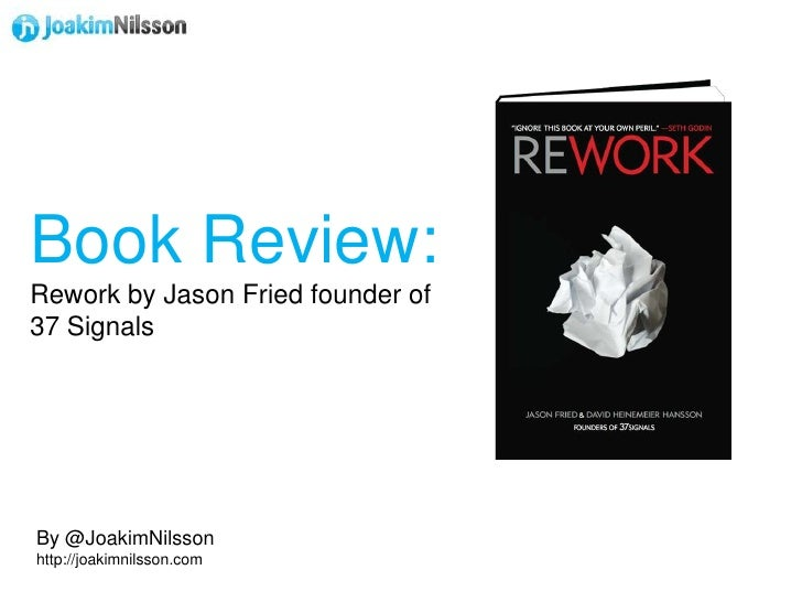 Book Review:<br />Rework by Jason Fried founder of 37 Signals<br />By @JoakimNilsson<br />http://joakimnilsson.com<br />