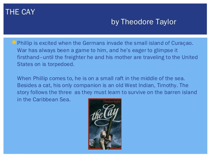 the cay by theodore taylor The cay (the award-winning 1969 novel about racial prejudice in the 1940s) is the unseen vessel in the middle of a ``prequel/sequel'' in which taylor explores both the black man timothy's life as it leads up to the wreck of the hato in the caribbean during ww ii and 12-year-old phillip enright's journey back to civilization after his rescue from the island.