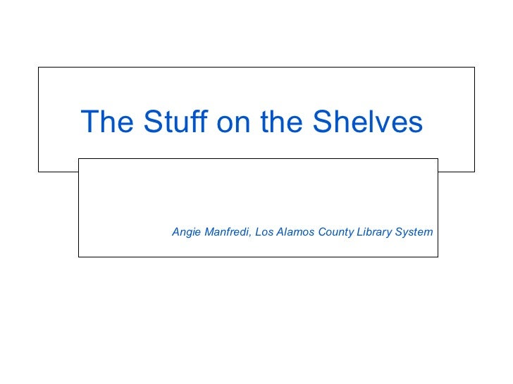 The Stuff on the Shelves  Angie Manfredi, Los Alamos County Library System