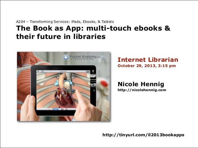 A204 – Transforming Services: iPads, Ebooks, & Tablets  The Book as App: multi-touch ebooks & their future in libraries In...