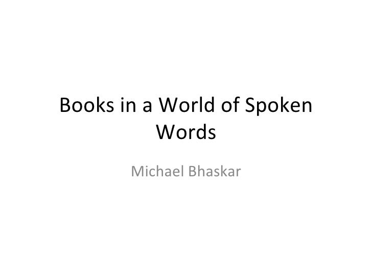 Books in a World of Spoken Words Michael Bhaskar