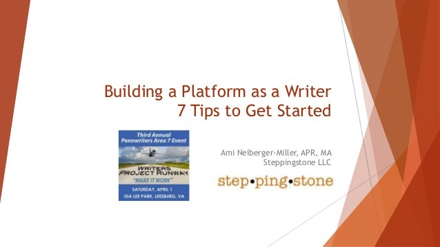 Building a Platform as a Writer 7 Tips to Get Started Ami Neiberger-Miller, APR, MA Steppingstone LLC