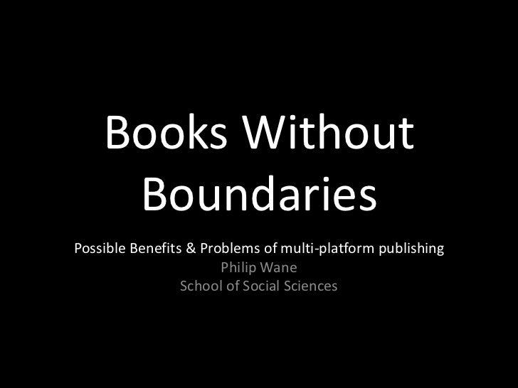 Books Without     BoundariesPossible Benefits & Problems of multi-platform publishing                       Philip Wane   ...