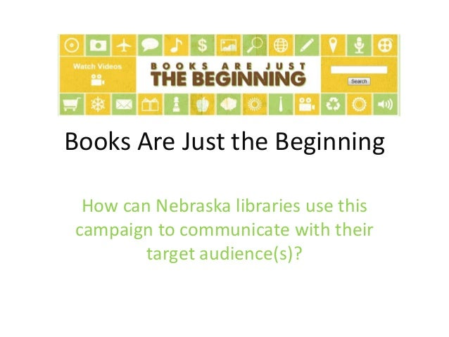 Books Are Just the Beginning How can Nebraska libraries use this campaign to communicate with their target audience(s)?
