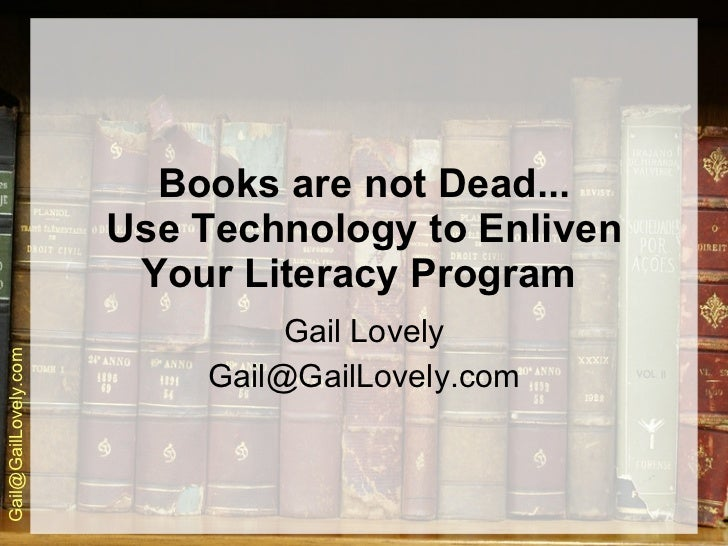 Books are not Dead... Use Technology to Enliven Your Literacy Program   Gail Lovely [email_address]
