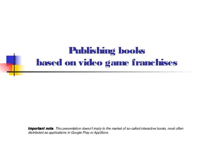 Publishing books     based on video game franchisesImportant note. This presentation doesn't imply to the market of so-cal...