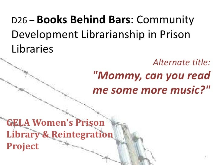 """D26 – Books Behind Bars: Community Development Librarianship in Prison Libraries<br />Alternate title:<br />""""Mommy, can yo..."""