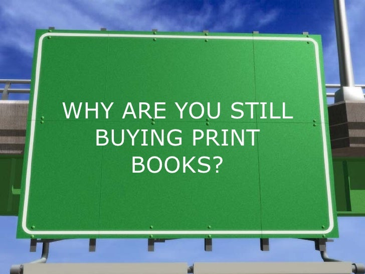 WHY ARE YOU STILL BUYING PRINT BOOKS?