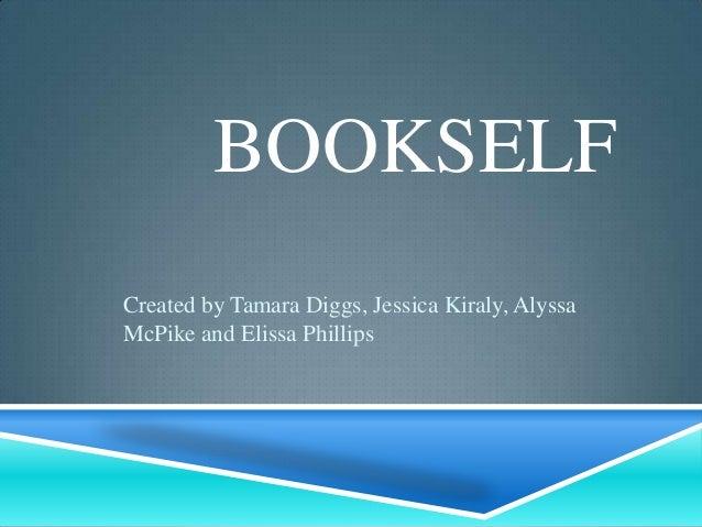 BOOKSELFCreated by Tamara Diggs, Jessica Kiraly, AlyssaMcPike and Elissa Phillips