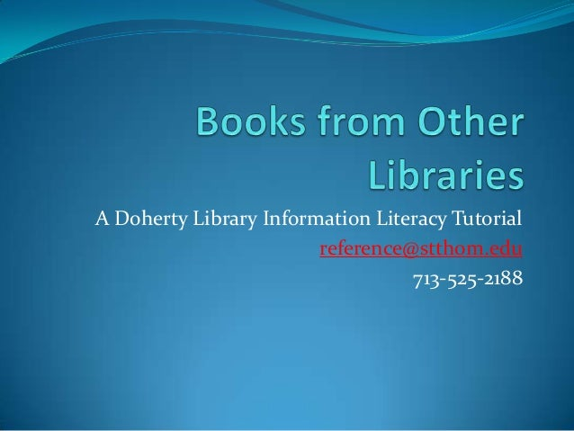 A Doherty Library Information Literacy Tutorial reference@stthom.edu 713-525-2188