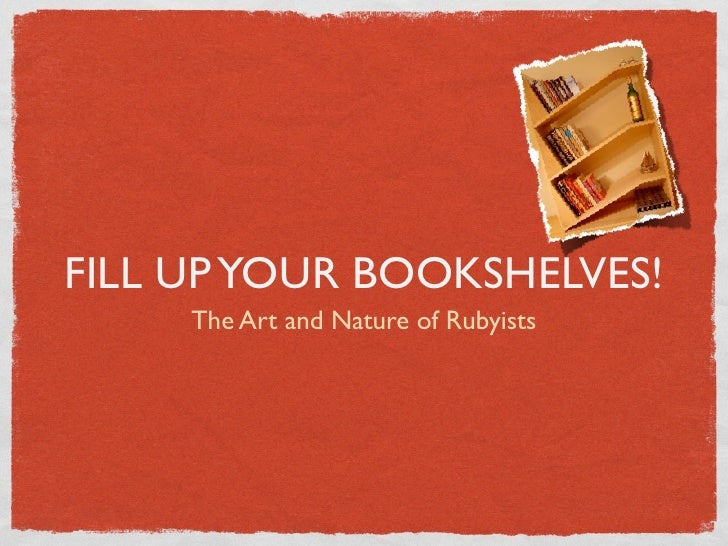 FILL UP YOUR BOOKSHELVES!     The Art and Nature of Rubyists