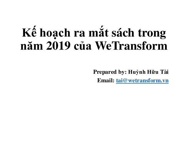 Kế hoạch ra mắt sách trong năm 2019 của WeTransform Prepared by: Huỳnh Hữu Tài Email: tai@wetransform.vn
