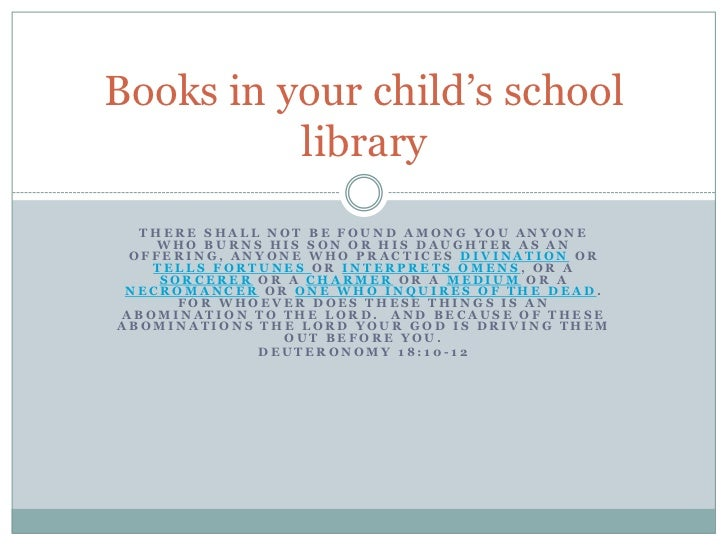 Books in your child's school          library  THERE SHALL NOT BE FOUND AMONG YOU ANYONE    WHO BURNS HIS SON OR HIS DAUGH...