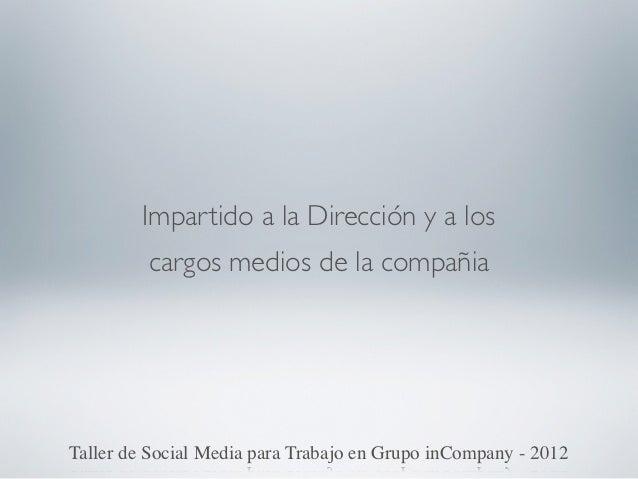 Impartido a la Dirección y a los         cargos medios de la compañiaTaller de Social Media para Trabajo en Grupo inCompan...