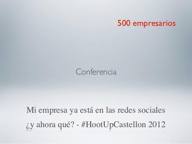 500 empresarios              ConferenciaMi empresa ya está en las redes sociales¿y ahora qué? - #HootUpCastellon 2012