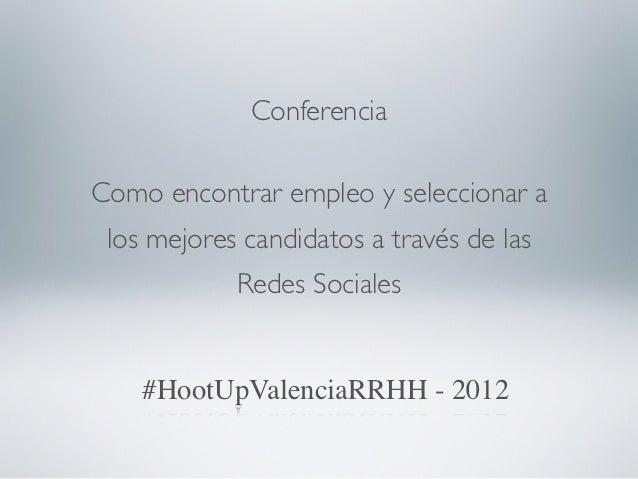 ConferenciaComo encontrar empleo y seleccionar a los mejores candidatos a través de las            Redes Sociales    #Hoot...