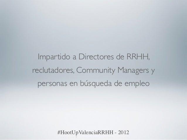 Impartido a Directores de RRHH,reclutadores, Community Managers y personas en búsqueda de empleo       #HootUpValenciaRRHH...