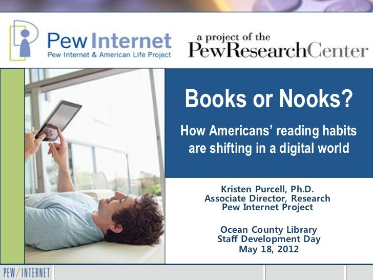 Books or Nooks?How Americans' reading habits are shifting in a digital world       Kristen Purcell, Ph.D.    Associate Dir...