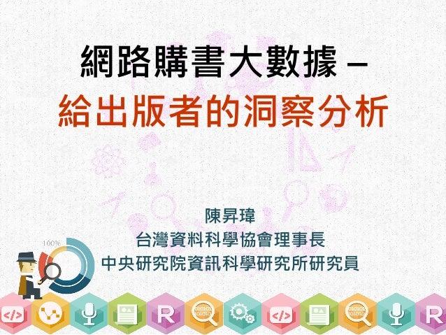 網路購書大數據 – 給出版者的洞察分析 陳昇瑋 台灣資料科學協會理事長 中央研究院資訊科學研究所研究員