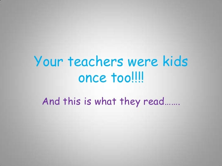 Your teachers were kids       once too!!!! And this is what they read…….