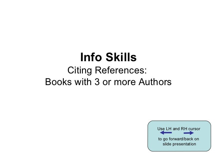 Info Skills Citing References:  Books with 3 or more Authors Use LH and RH cursor  to go forward/back on  slide presentation