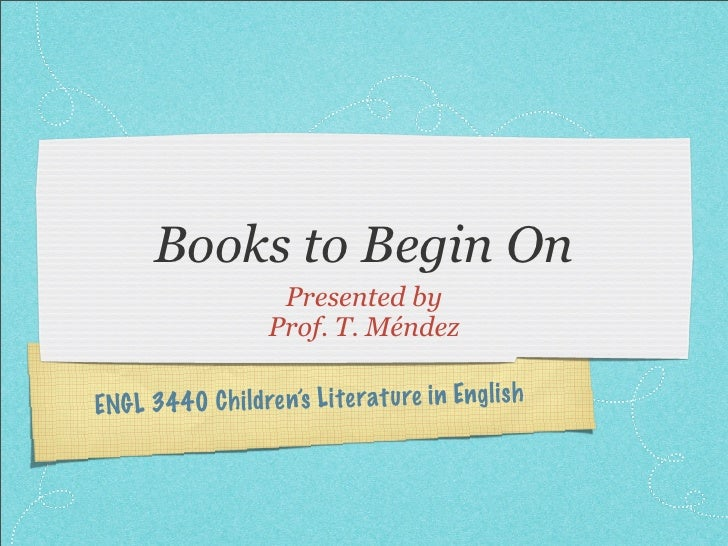 Books to Begin On                     Presented by                    Prof. T. Méndez  ENGL 3440 C h ildren's Li te ratu r...