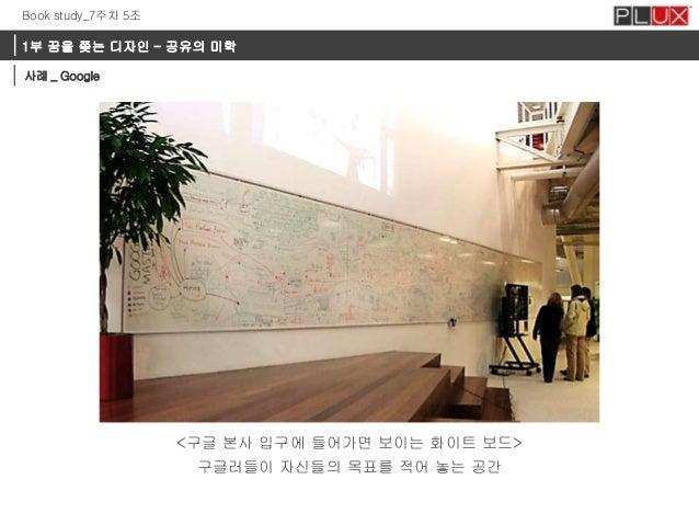 Book study_7주차 5조  1부 꿈을 쫒는 디자인 – 공유의 미학 사례 _ Google  <구글 본사 입구에 들어가면 보이는 화이트 보드>  구글러들이 자신들의 목표를 적어 놓는 공간