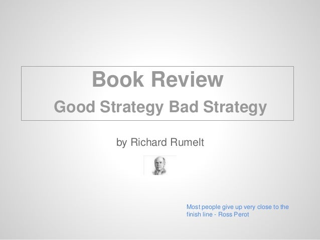 by Richard Rumelt Most people give up very close to the finish line - Ross Perot Book Review Good Strategy Bad Strategy