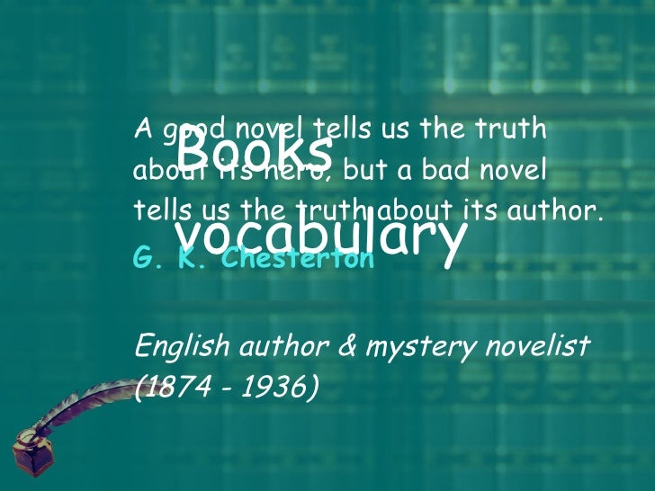 Books vocabulary A good novel tells us the truth about its hero; but a bad novel tells us the truth about its author.  G. ...