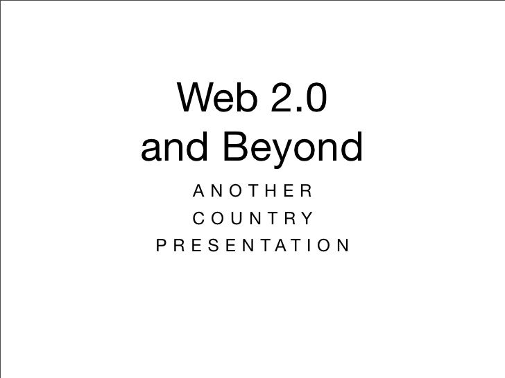 Web 2.0 and Beyond     ANOTHER    COUNTRY P R E S E N TAT I O N