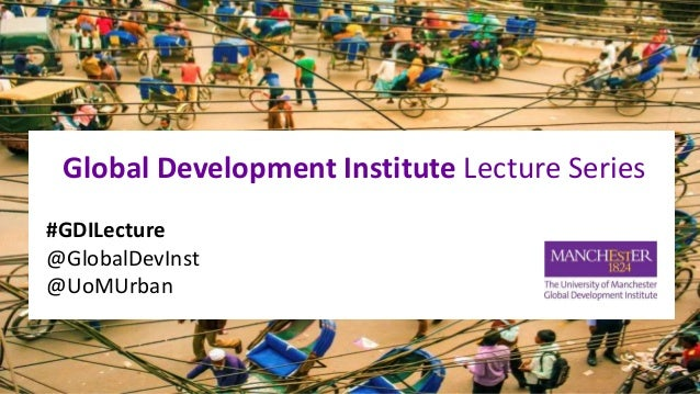 Global Development Institute Lecture Series #GDILecture @GlobalDevInst @UoMUrban