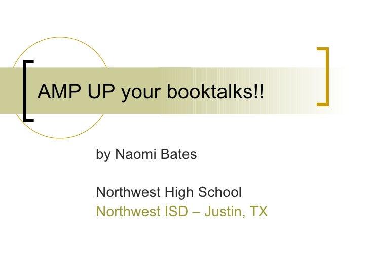 AMP UP your booktalks!! by Naomi Bates Northwest High School Northwest ISD – Justin, TX
