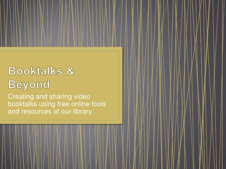 Booktalks & Beyond<br />Creating and sharing video booktalks using free online tools and resources at our library<br />
