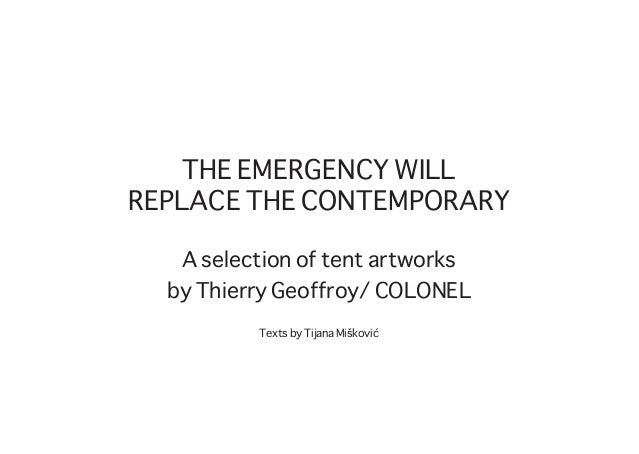 THE EMERGENCY WILL REPLACE THE CONTEMPORARY A selection of tent artworks by Thierry Geoffroy/ COLONEL Texts by Tijana Mišk...