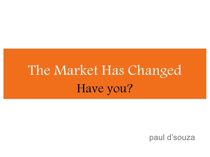 The Market Has Changed<br />Have you?<br />paul d'souza<br />