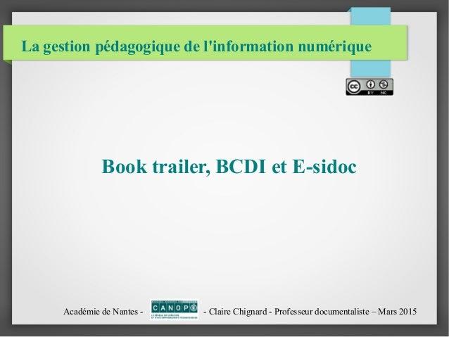 La gestion pédagogique de l'information numérique Book trailer, BCDI et E-sidoc Académie de Nantes - - Claire Chignard - P...