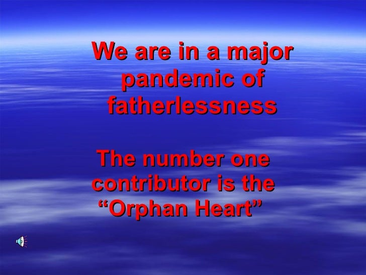"We are in a major pandemic of fatherlessness The number one contributor is the ""Orphan Heart"""
