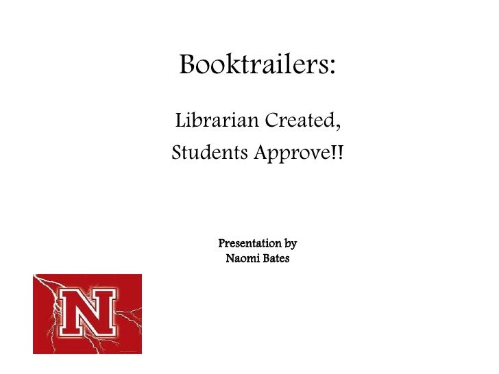 Booktrailers: Librarian Created, Students Approve!!       Presentation by      Naomi Bates