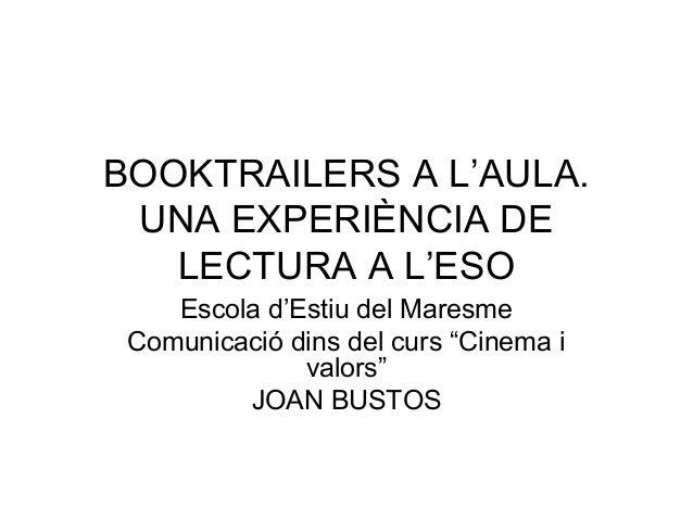 """BOOKTRAILERS A L'AULA. UNA EXPERIÈNCIA DE LECTURA A L'ESO Escola d'Estiu del Maresme Comunicació dins del curs """"Cinema i v..."""