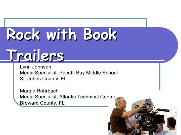 Rock with Book Trailers Lynn Johnson Media Specialist, Pacetti Bay Middle School St. Johns County, FL Margie Rohrbach Medi...