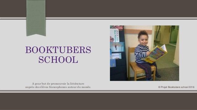 BOOKTUBERS SCHOOL © Projet Booktubers school 2016 A pour but de promouvoir la littérature auprès des élèves francophones a...