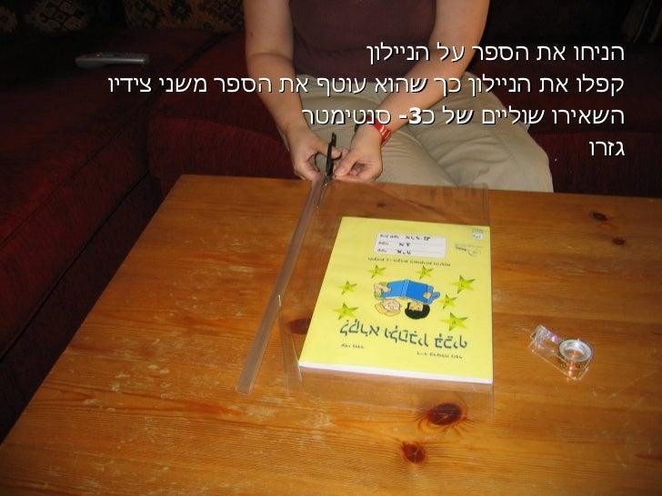 הניחו את הספר על הניילון קפלו את הניילון כך שהוא עוטף את הספר משני צידיו השאירו שוליים של כ -3  סנטימטר גזרו